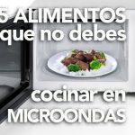 5 alimentos que NO debes cocinar en microondas