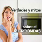 7 verdades y mitos sobre el microondas